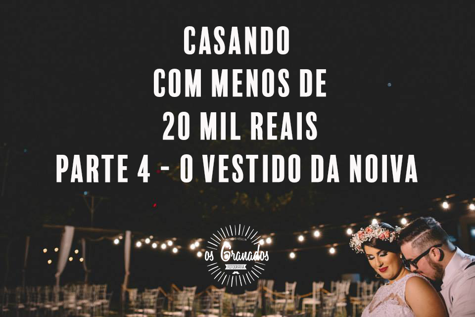 Imagem capa - Casando com menos de R$ 20 mil parte 4 - Vestido de Noiva e roupa do noivo por Os Granados Fotografia