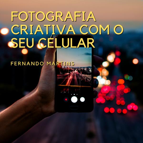 Imagem capa - CURSO DE FOTOGRAFIA CRIATIVA COM SEU CELULAR por Fernando Martins