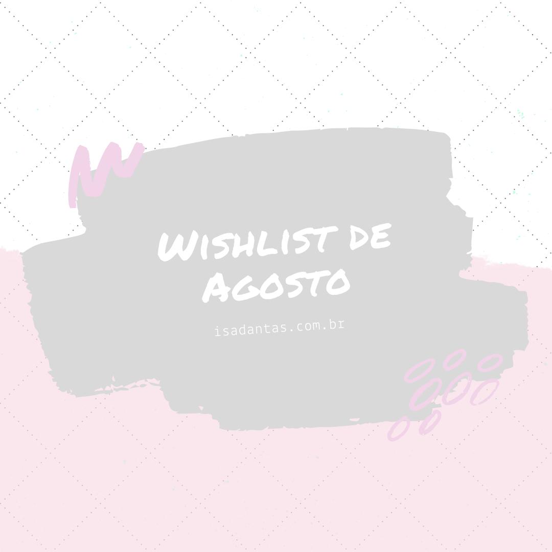 Imagem capa - Wishlist de Agosto por Isadora Regina Soares Dantas