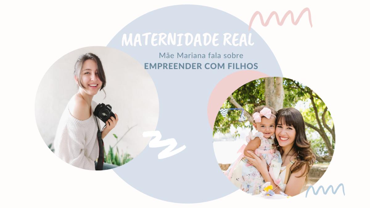 Imagem capa - Maternidade Real: Convida a Mãe Mariana para falar sobre EMPREENDER COM FILHOS por Larissa Millan