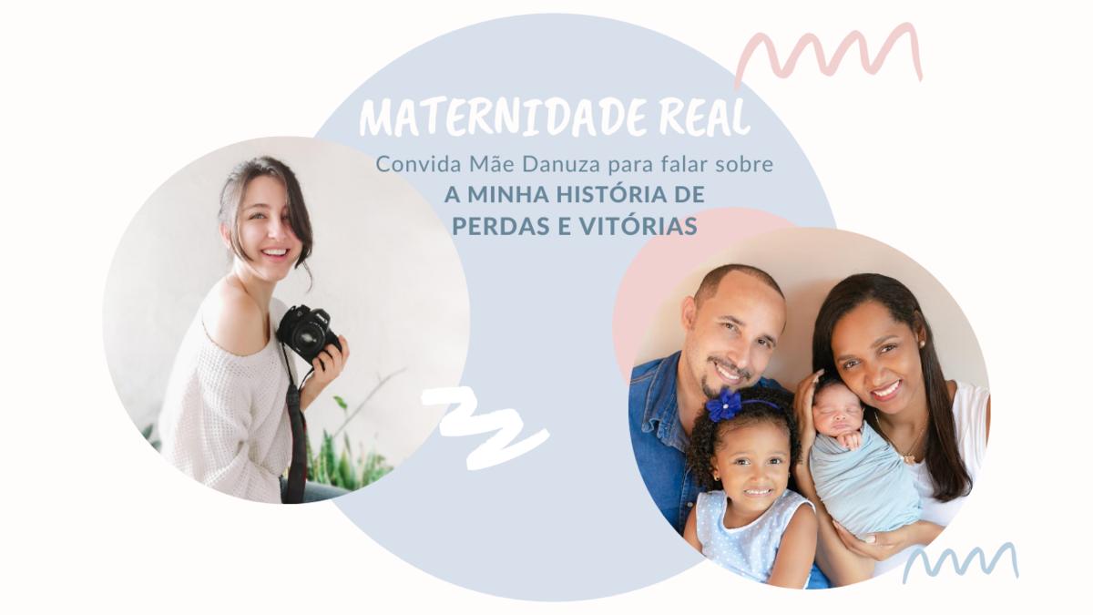 Imagem capa - Maternidade Real: Convida a Mãe Danuza para falar sobre A MINHA HISTÓRIA DE PERDAS E VITÓRIAS por Larissa Millan