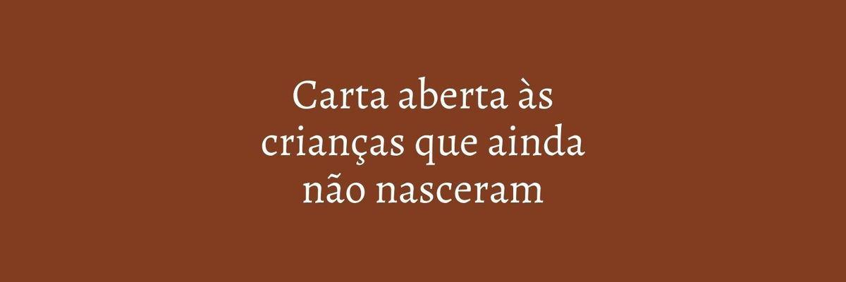 Imagem capa - CARTA ABERTA ÀS CRIANÇAS QUE AINDA NÃO NASCERAM por Marcela Rosa