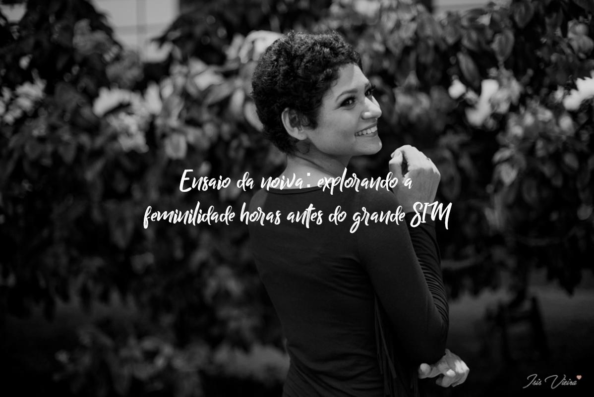 Imagem capa - Ensaio da noiva: explorando a feminilidade horas antes do grande SIM por Isis Vieira Fotografia